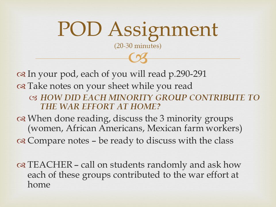   In your pod, each of you will read p.290-291  Take notes on your sheet while you read  HOW DID EACH MINORITY GROUP CONTRIBUTE TO THE WAR EFFORT AT HOME.