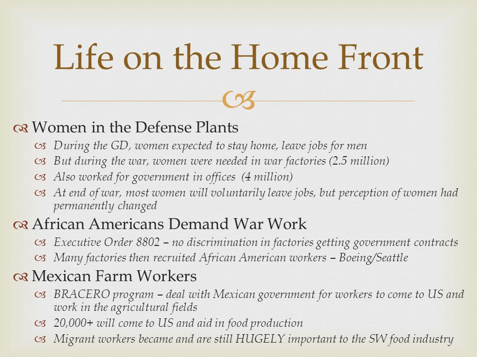   Women in the Defense Plants  During the GD, women expected to stay home, leave jobs for men  But during the war, women were needed in war factories (2.5 million)  Also worked for government in offices (4 million)  At end of war, most women will voluntarily leave jobs, but perception of women had permanently changed  African Americans Demand War Work  Executive Order 8802 – no discrimination in factories getting government contracts  Many factories then recruited African American workers – Boeing/Seattle  Mexican Farm Workers  BRACERO program – deal with Mexican government for workers to come to US and work in the agricultural fields  20,000+ will come to US and aid in food production  Migrant workers became and are still HUGELY important to the SW food industry Life on the Home Front