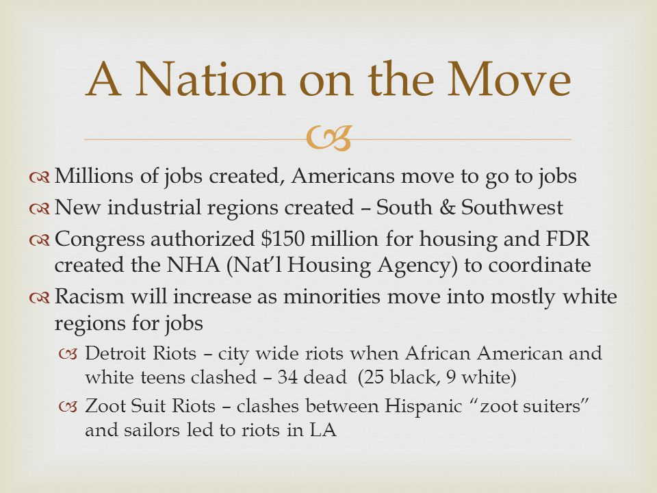   Millions of jobs created, Americans move to go to jobs  New industrial regions created – South & Southwest  Congress authorized $150 million for housing and FDR created the NHA (Nat'l Housing Agency) to coordinate  Racism will increase as minorities move into mostly white regions for jobs  Detroit Riots – city wide riots when African American and white teens clashed – 34 dead (25 black, 9 white)  Zoot Suit Riots – clashes between Hispanic zoot suiters and sailors led to riots in LA A Nation on the Move