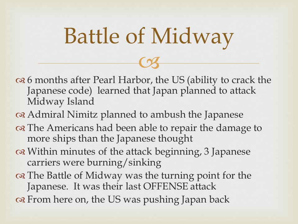   6 months after Pearl Harbor, the US (ability to crack the Japanese code) learned that Japan planned to attack Midway Island  Admiral Nimitz planned to ambush the Japanese  The Americans had been able to repair the damage to more ships than the Japanese thought  Within minutes of the attack beginning, 3 Japanese carriers were burning/sinking  The Battle of Midway was the turning point for the Japanese.