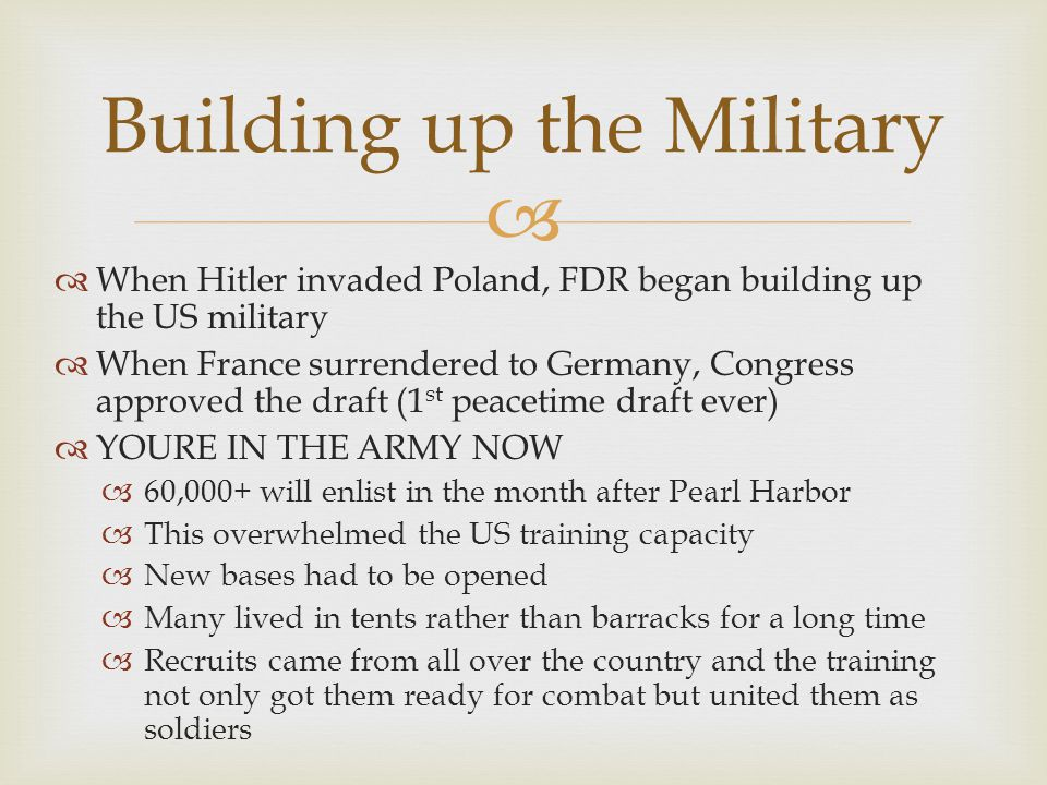   When Hitler invaded Poland, FDR began building up the US military  When France surrendered to Germany, Congress approved the draft (1 st peacetime draft ever)  YOURE IN THE ARMY NOW  60,000+ will enlist in the month after Pearl Harbor  This overwhelmed the US training capacity  New bases had to be opened  Many lived in tents rather than barracks for a long time  Recruits came from all over the country and the training not only got them ready for combat but united them as soldiers Building up the Military