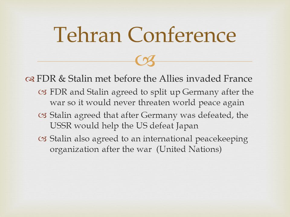   FDR & Stalin met before the Allies invaded France  FDR and Stalin agreed to split up Germany after the war so it would never threaten world peace again  Stalin agreed that after Germany was defeated, the USSR would help the US defeat Japan  Stalin also agreed to an international peacekeeping organization after the war (United Nations) Tehran Conference