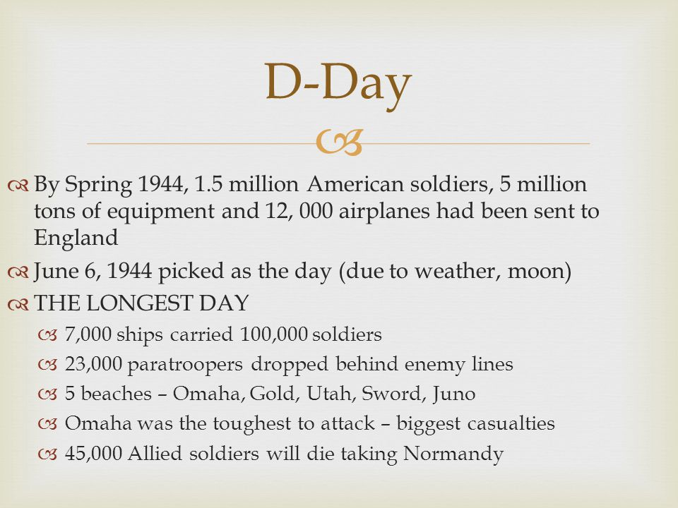  By Spring 1944, 1.5 million American soldiers, 5 million tons of equipment and 12, 000 airplanes had been sent to England  June 6, 1944 picked as the day (due to weather, moon)  THE LONGEST DAY  7,000 ships carried 100,000 soldiers  23,000 paratroopers dropped behind enemy lines  5 beaches – Omaha, Gold, Utah, Sword, Juno  Omaha was the toughest to attack – biggest casualties  45,000 Allied soldiers will die taking Normandy D-Day
