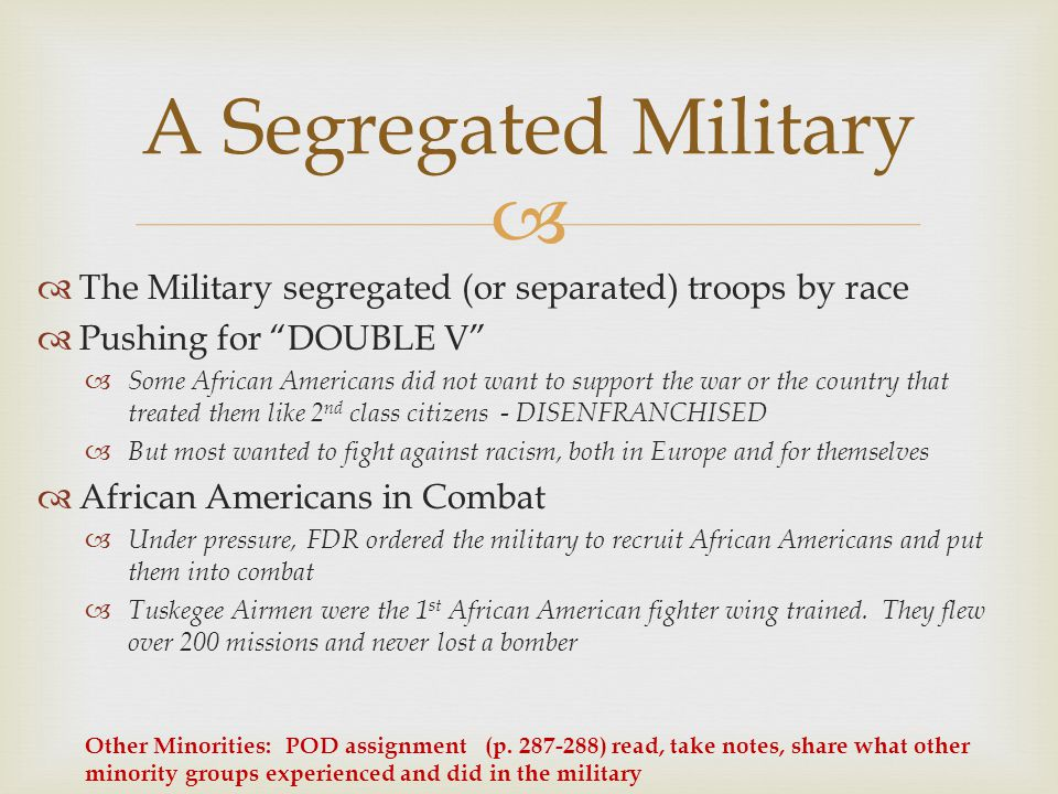   The Military segregated (or separated) troops by race  Pushing for DOUBLE V  Some African Americans did not want to support the war or the country that treated them like 2 nd class citizens - DISENFRANCHISED  But most wanted to fight against racism, both in Europe and for themselves  African Americans in Combat  Under pressure, FDR ordered the military to recruit African Americans and put them into combat  Tuskegee Airmen were the 1 st African American fighter wing trained.