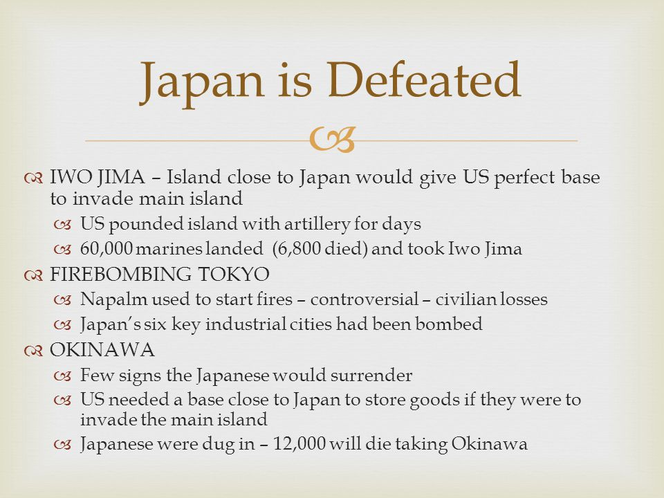   IWO JIMA – Island close to Japan would give US perfect base to invade main island  US pounded island with artillery for days  60,000 marines landed (6,800 died) and took Iwo Jima  FIREBOMBING TOKYO  Napalm used to start fires – controversial – civilian losses  Japan's six key industrial cities had been bombed  OKINAWA  Few signs the Japanese would surrender  US needed a base close to Japan to store goods if they were to invade the main island  Japanese were dug in – 12,000 will die taking Okinawa Japan is Defeated