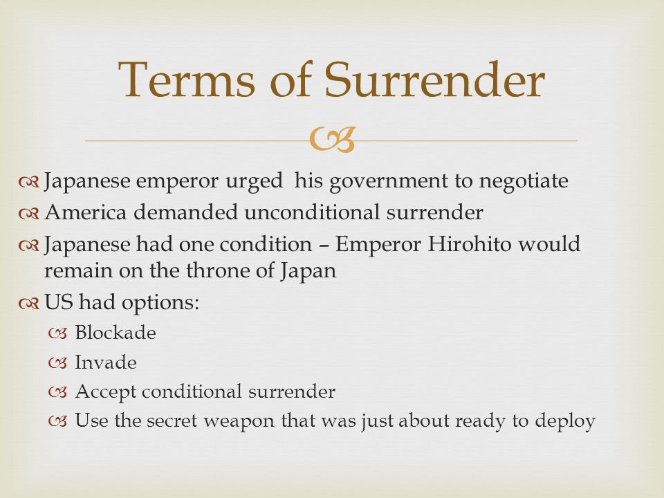   Japanese emperor urged his government to negotiate  America demanded unconditional surrender  Japanese had one condition – Emperor Hirohito would remain on the throne of Japan  US had options:  Blockade  Invade  Accept conditional surrender  Use the secret weapon that was just about ready to deploy Terms of Surrender