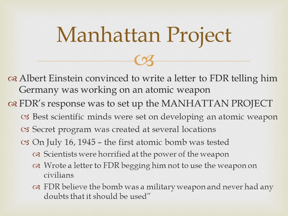   Albert Einstein convinced to write a letter to FDR telling him Germany was working on an atomic weapon  FDR's response was to set up the MANHATTAN PROJECT  Best scientific minds were set on developing an atomic weapon  Secret program was created at several locations  On July 16, 1945 – the first atomic bomb was tested  Scientists were horrified at the power of the weapon  Wrote a letter to FDR begging him not to use the weapon on civilians  FDR believe the bomb was a military weapon and never had any doubts that it should be used Manhattan Project