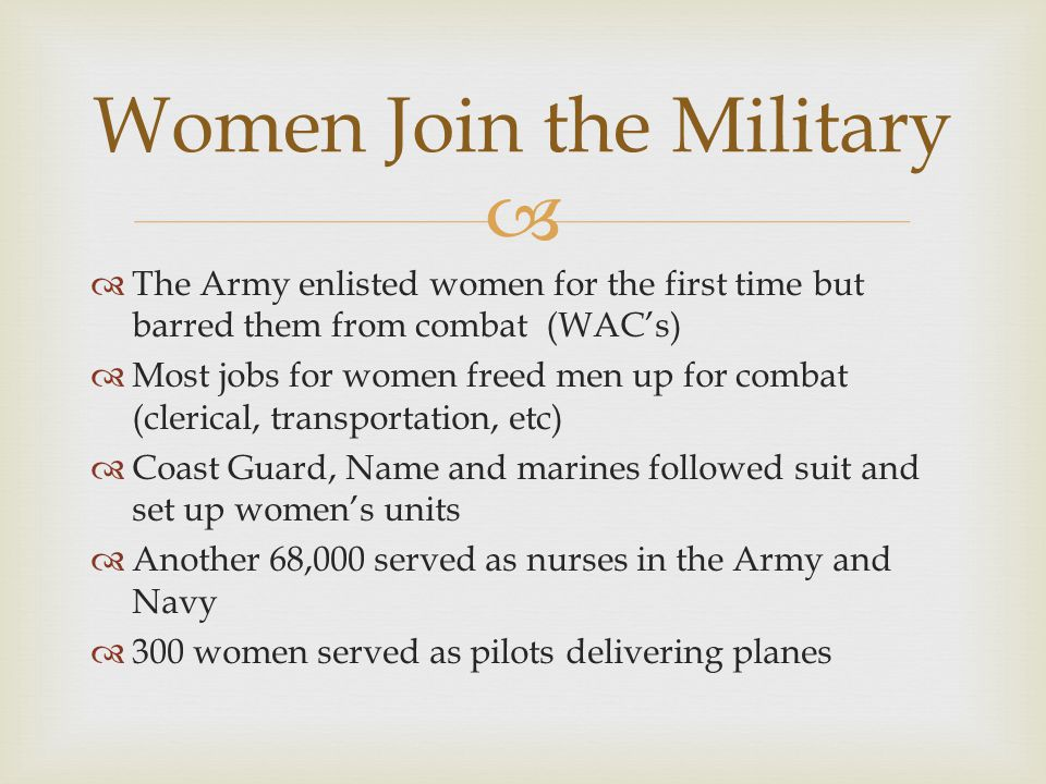  The Army enlisted women for the first time but barred them from combat (WAC's)  Most jobs for women freed men up for combat (clerical, transportation, etc)  Coast Guard, Name and marines followed suit and set up women's units  Another 68,000 served as nurses in the Army and Navy  300 women served as pilots delivering planes Women Join the Military