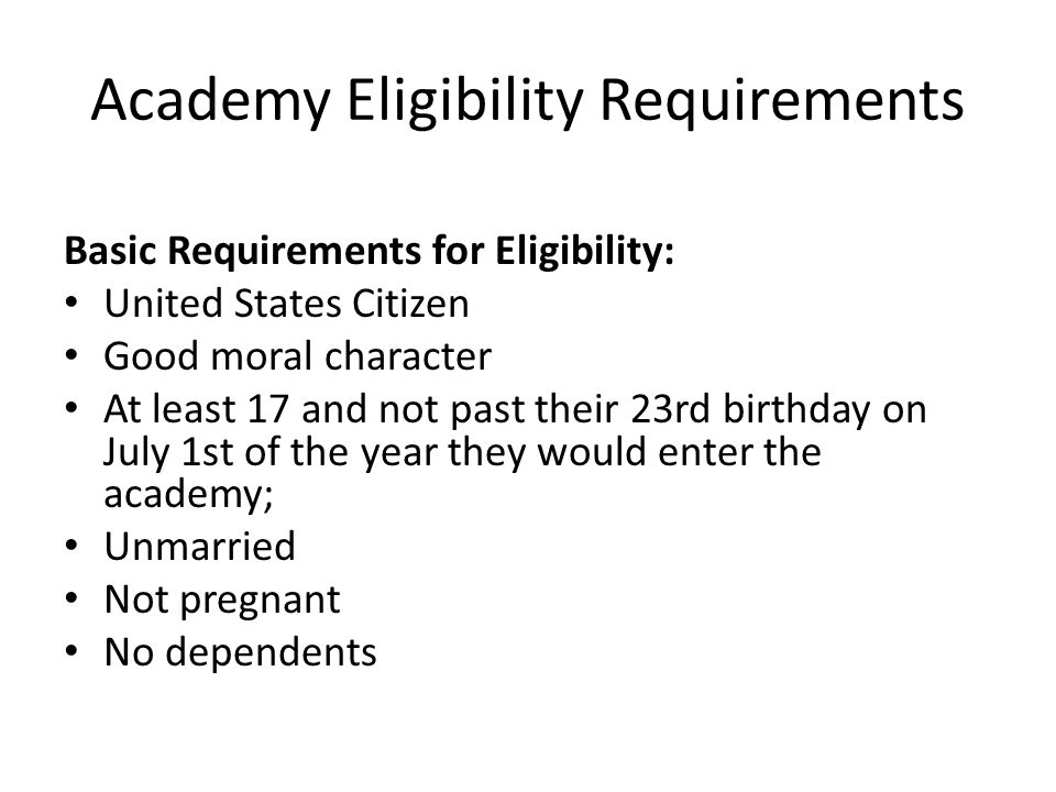 Academy Eligibility Requirements Basic Requirements for Eligibility: United States Citizen Good moral character At least 17 and not past their 23rd bi