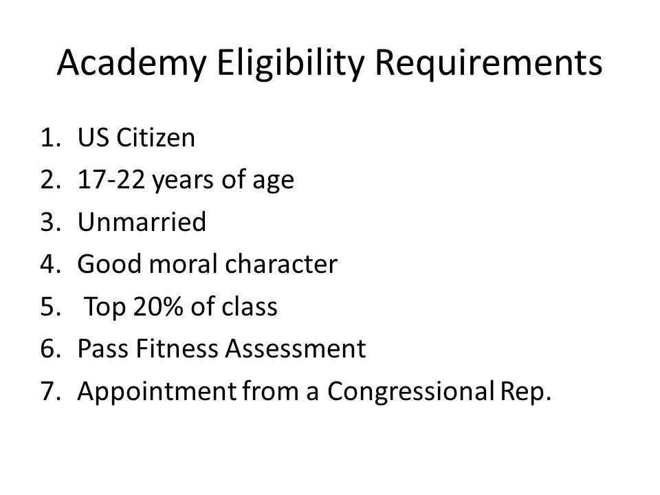 Academy Eligibility Requirements 1.US Citizen 2.17-22 years of age 3.Unmarried 4.Good moral character 5. Top 20% of class 6.Pass Fitness Assessment 7.