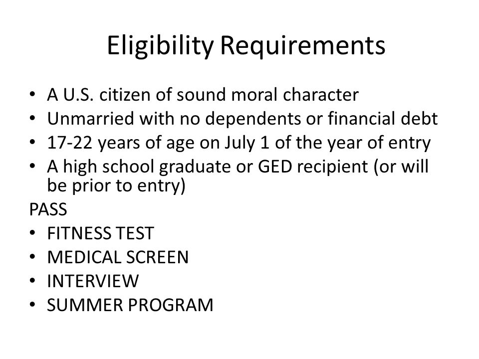 Eligibility Requirements A U.S. citizen of sound moral character Unmarried with no dependents or financial debt 17-22 years of age on July 1 of the ye