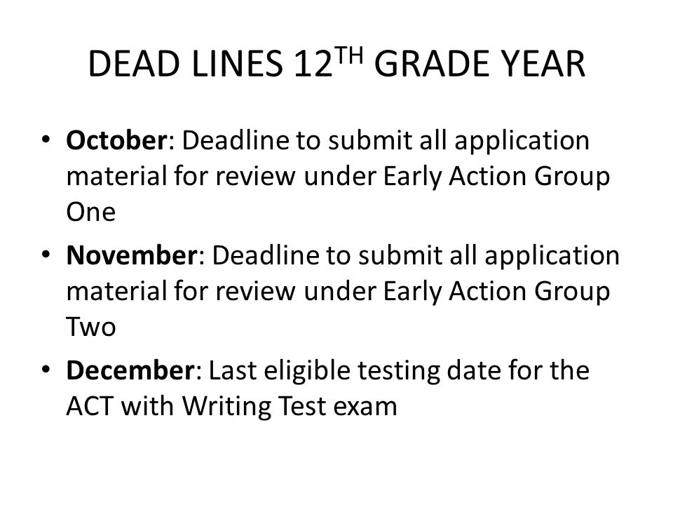 DEAD LINES 12 TH GRADE YEAR October: Deadline to submit all application material for review under Early Action Group One November: Deadline to submit