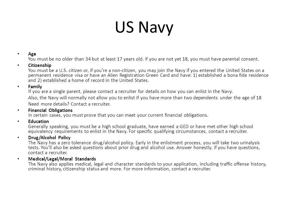 US Navy Age You must be no older than 34 but at least 17 years old. If you are not yet 18, you must have parental consent. Citizenship You must be a U