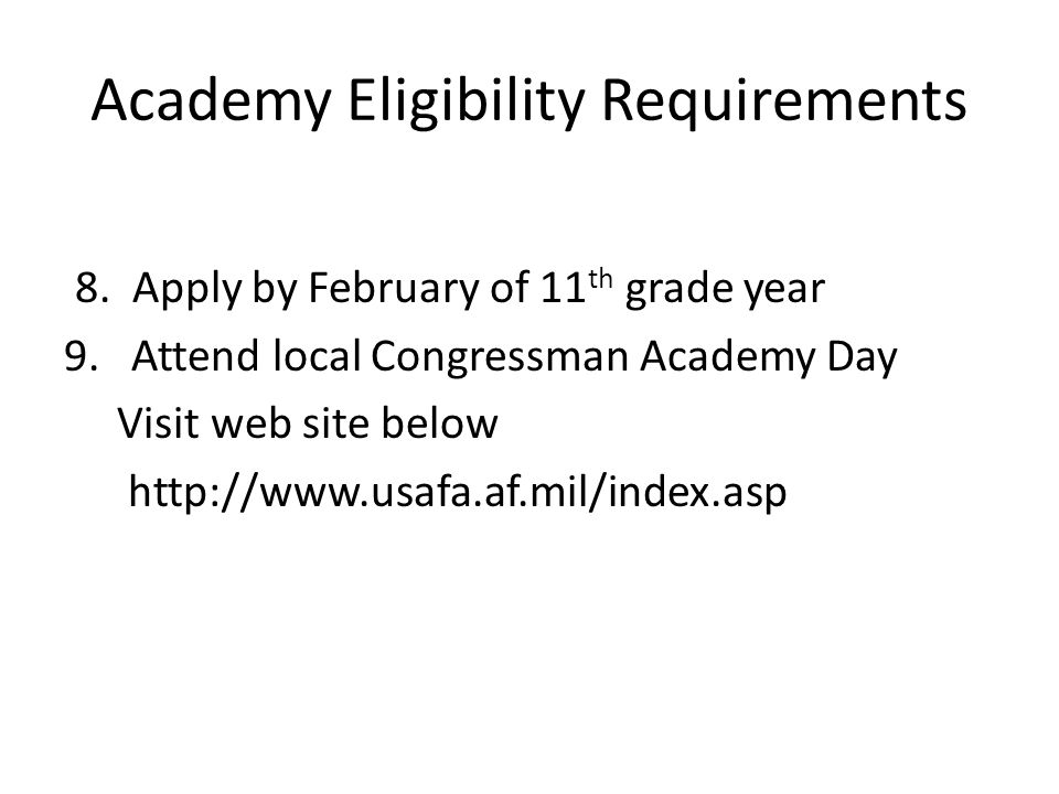 Academy Eligibility Requirements 8. Apply by February of 11 th grade year 9. Attend local Congressman Academy Day Visit web site below http://www.usaf