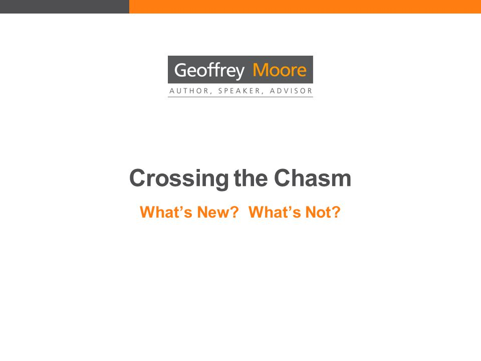Crossing the Chasm What's New What's Not