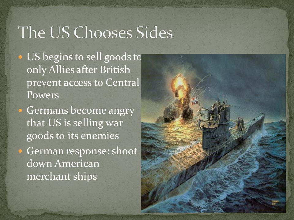 US begins to sell goods to only Allies after British prevent access to Central Powers Germans become angry that US is selling war goods to its enemies German response: shoot down American merchant ships