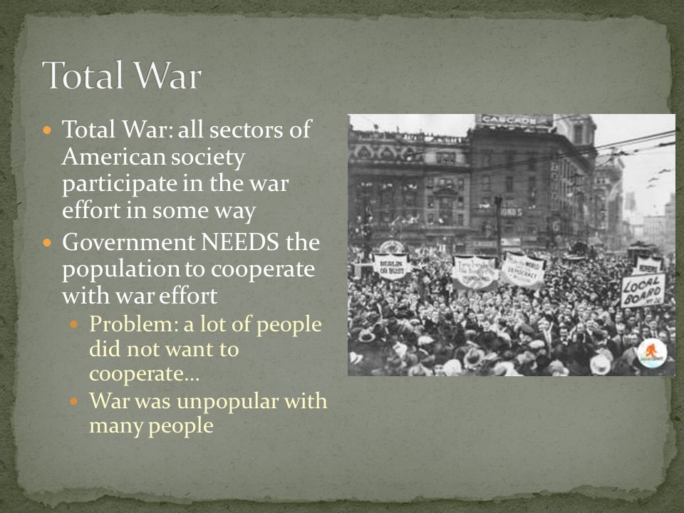 Total War: all sectors of American society participate in the war effort in some way Government NEEDS the population to cooperate with war effort Problem: a lot of people did not want to cooperate… War was unpopular with many people