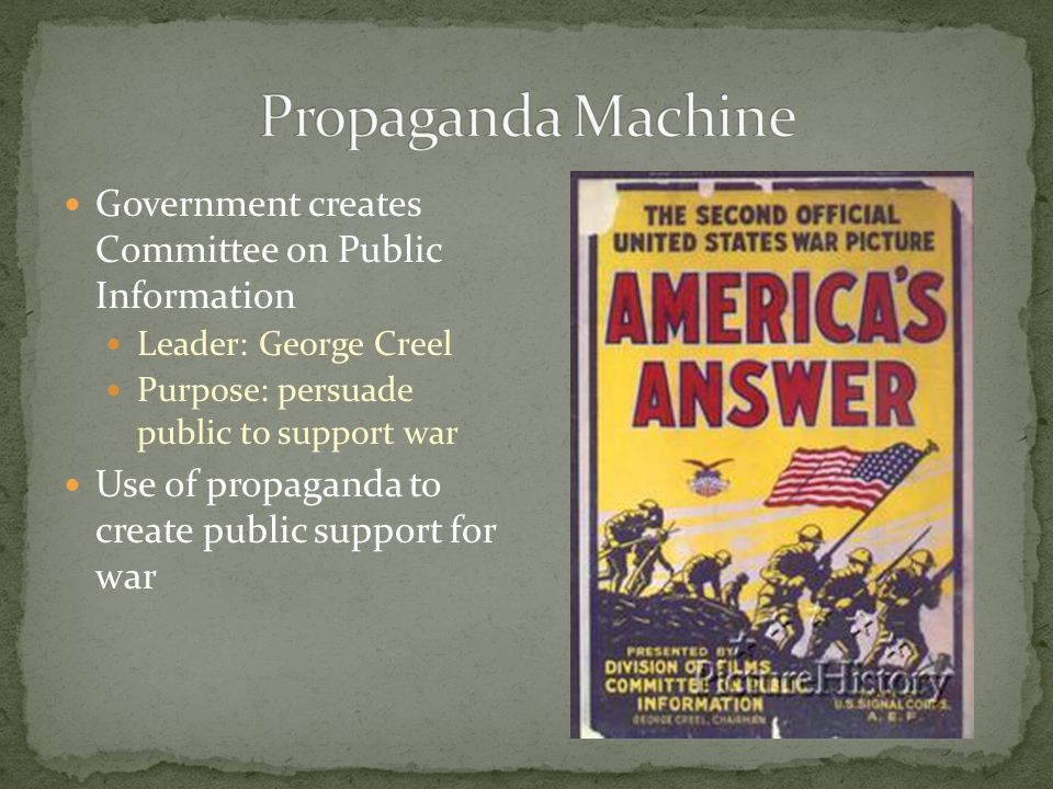 Government creates Committee on Public Information Leader: George Creel Purpose: persuade public to support war Use of propaganda to create public support for war
