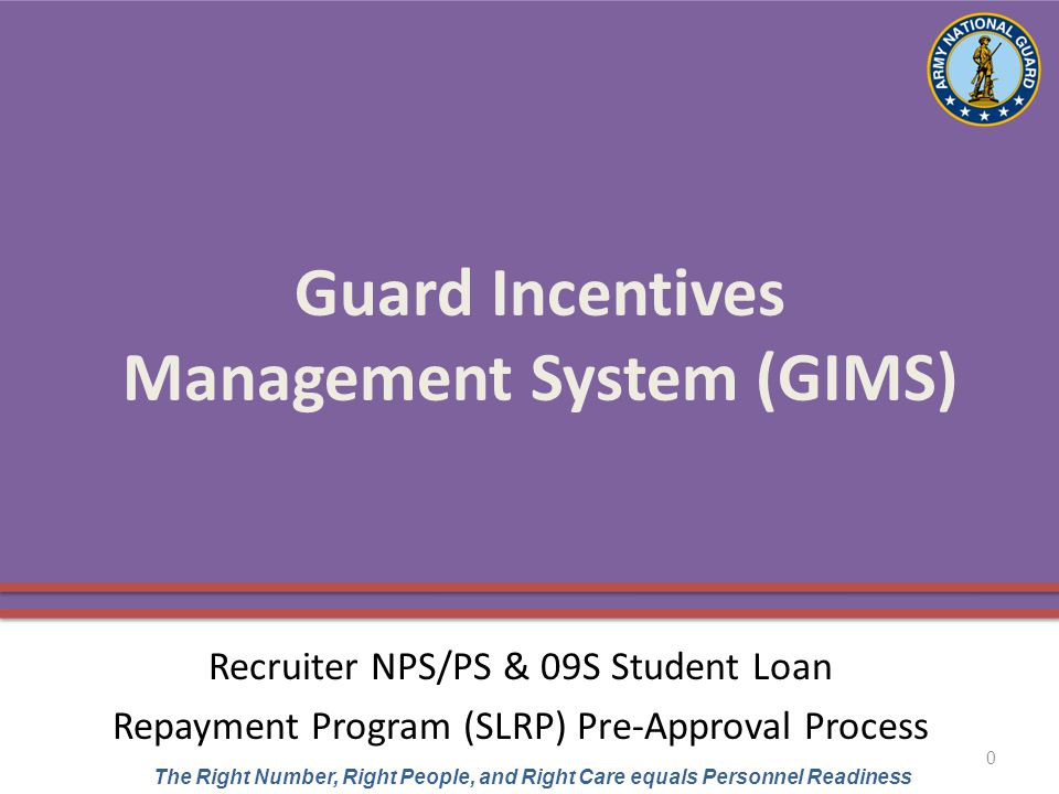 UNCLASSIFIED The Right Number, Right People, and Right Care equals Personnel Readiness Guard Incentives Management System (GIMS) Recruiter NPS/PS & 09S Student Loan Repayment Program (SLRP) Pre-Approval Process 0