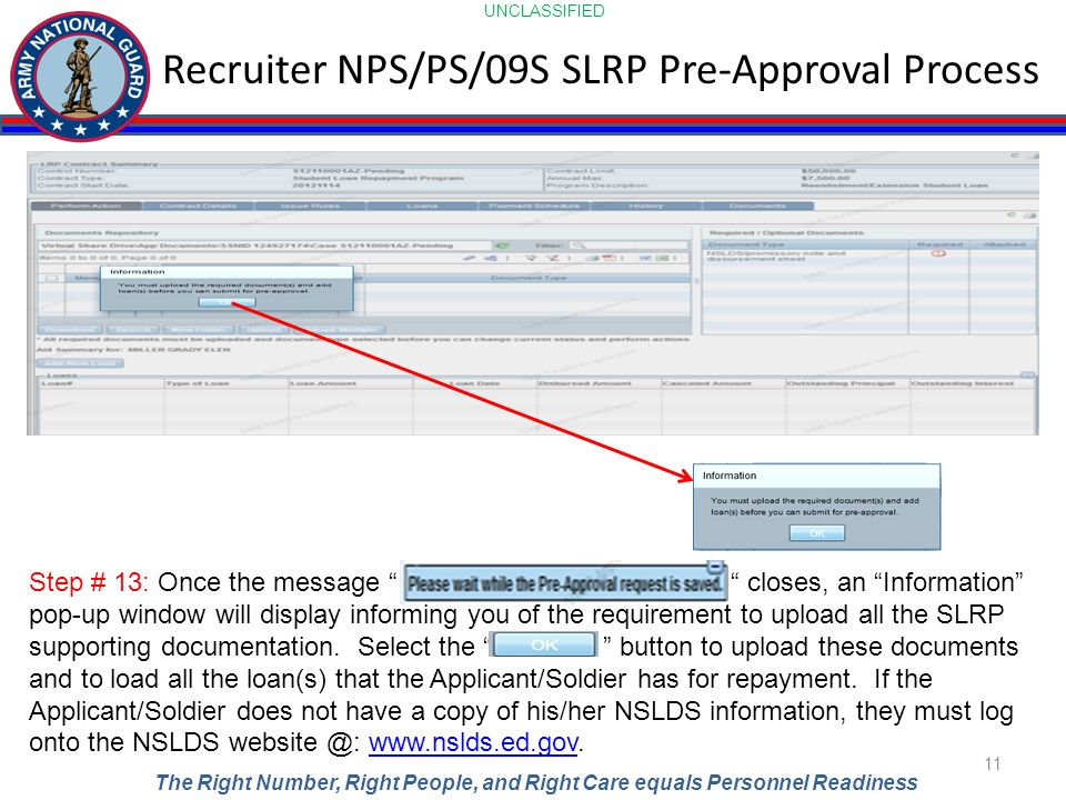 UNCLASSIFIED The Right Number, Right People, and Right Care equals Personnel Readiness Recruiter NPS/PS/09S SLRP Pre-Approval Process 11 Step # 13: Once the message closes, an Information pop-up window will display informing you of the requirement to upload all the SLRP supporting documentation.