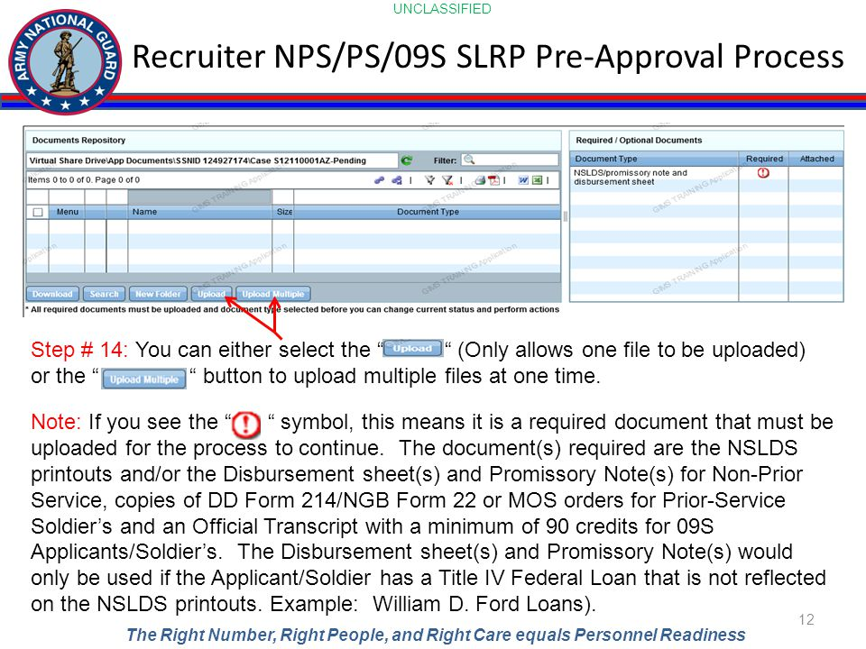 UNCLASSIFIED The Right Number, Right People, and Right Care equals Personnel Readiness Recruiter NPS/PS/09S SLRP Pre-Approval Process 12 Step # 14: You can either select the (Only allows one file to be uploaded) or the button to upload multiple files at one time.