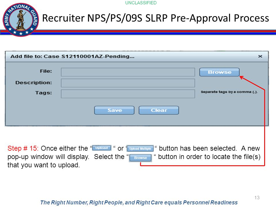 UNCLASSIFIED The Right Number, Right People, and Right Care equals Personnel Readiness Recruiter NPS/PS/09S SLRP Pre-Approval Process 13 Step # 15: Once either the or button has been selected.