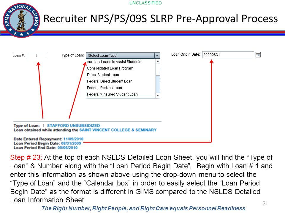 UNCLASSIFIED The Right Number, Right People, and Right Care equals Personnel Readiness Recruiter NPS/PS/09S SLRP Pre-Approval Process 21 Step # 23: At the top of each NSLDS Detailed Loan Sheet, you will find the Type of Loan & Number along with the Loan Period Begin Date .