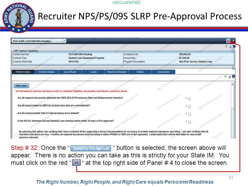 UNCLASSIFIED The Right Number, Right People, and Right Care equals Personnel Readiness Recruiter NPS/PS/09S SLRP Pre-Approval Process 33 Step # 32: Once the button is selected, the screen above will appear.
