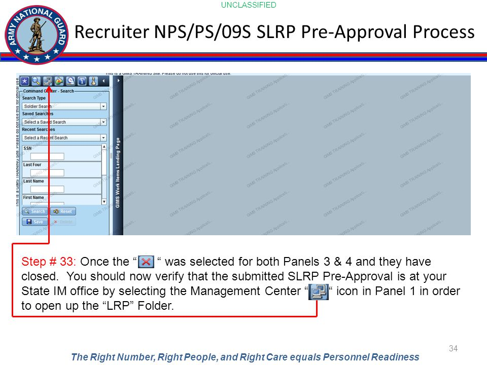 UNCLASSIFIED The Right Number, Right People, and Right Care equals Personnel Readiness Recruiter NPS/PS/09S SLRP Pre-Approval Process 34 Step # 33: Once the was selected for both Panels 3 & 4 and they have closed.
