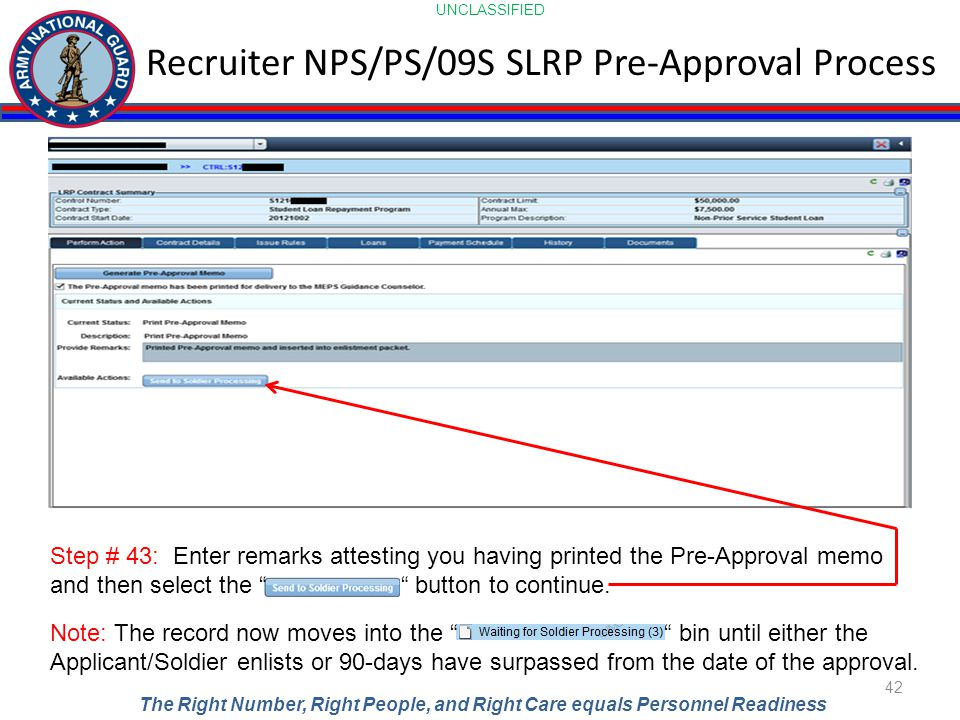 UNCLASSIFIED The Right Number, Right People, and Right Care equals Personnel Readiness Recruiter NPS/PS/09S SLRP Pre-Approval Process 42 Step # 43: Enter remarks attesting you having printed the Pre-Approval memo and then select the button to continue.