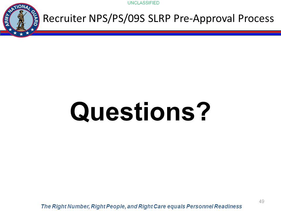 UNCLASSIFIED The Right Number, Right People, and Right Care equals Personnel Readiness Recruiter NPS/PS/09S SLRP Pre-Approval Process 49 Questions