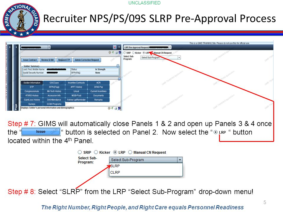 UNCLASSIFIED The Right Number, Right People, and Right Care equals Personnel Readiness Recruiter NPS/PS/09S SLRP Pre-Approval Process 5 Step # 7: GIMS will automatically close Panels 1 & 2 and open up Panels 3 & 4 once the button is selected on Panel 2.