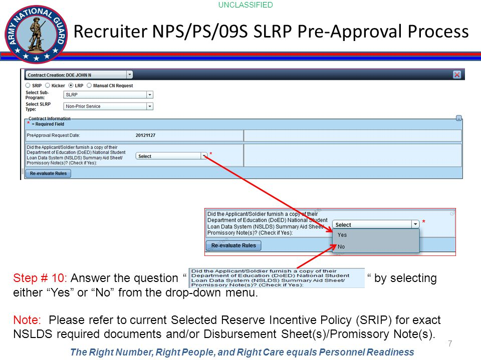 UNCLASSIFIED The Right Number, Right People, and Right Care equals Personnel Readiness Recruiter NPS/PS/09S SLRP Pre-Approval Process 7 Step # 10: Ans