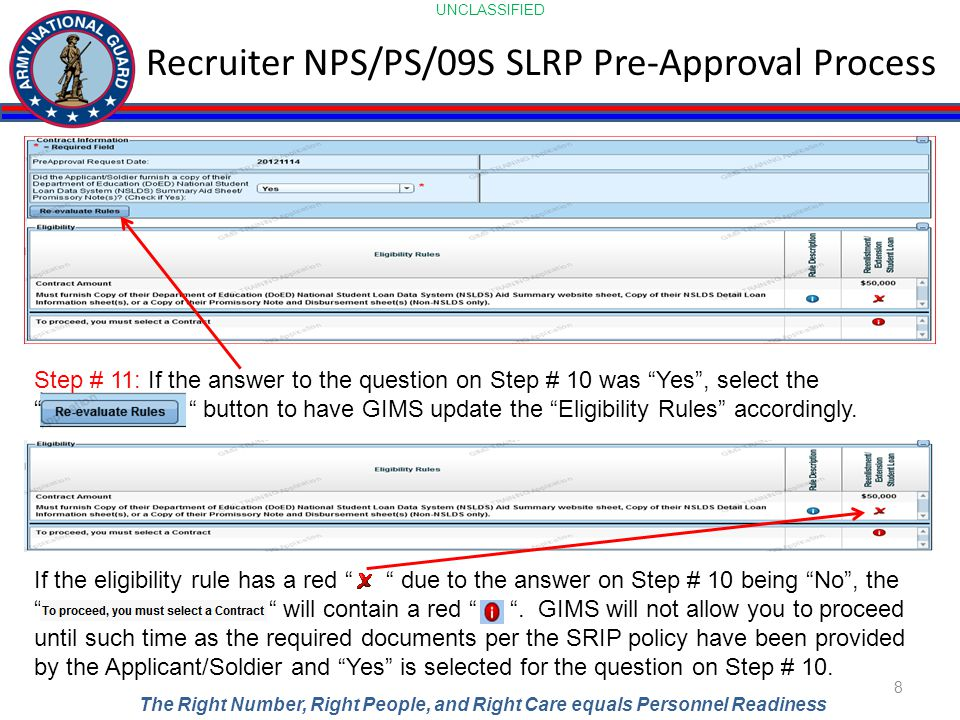 UNCLASSIFIED The Right Number, Right People, and Right Care equals Personnel Readiness Recruiter NPS/PS/09S SLRP Pre-Approval Process 8 Step # 11: If the answer to the question on Step # 10 was Yes , select the button to have GIMS update the Eligibility Rules accordingly.