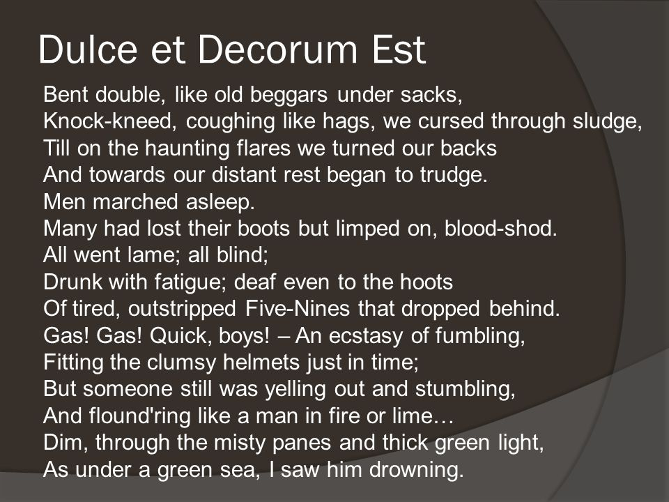 Dulce et Decorum Est Bent double, like old beggars under sacks, Knock-kneed, coughing like hags, we cursed through sludge, Till on the haunting flares we turned our backs And towards our distant rest began to trudge.