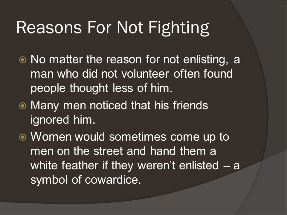 Reasons For Not Fighting  No matter the reason for not enlisting, a man who did not volunteer often found people thought less of him.