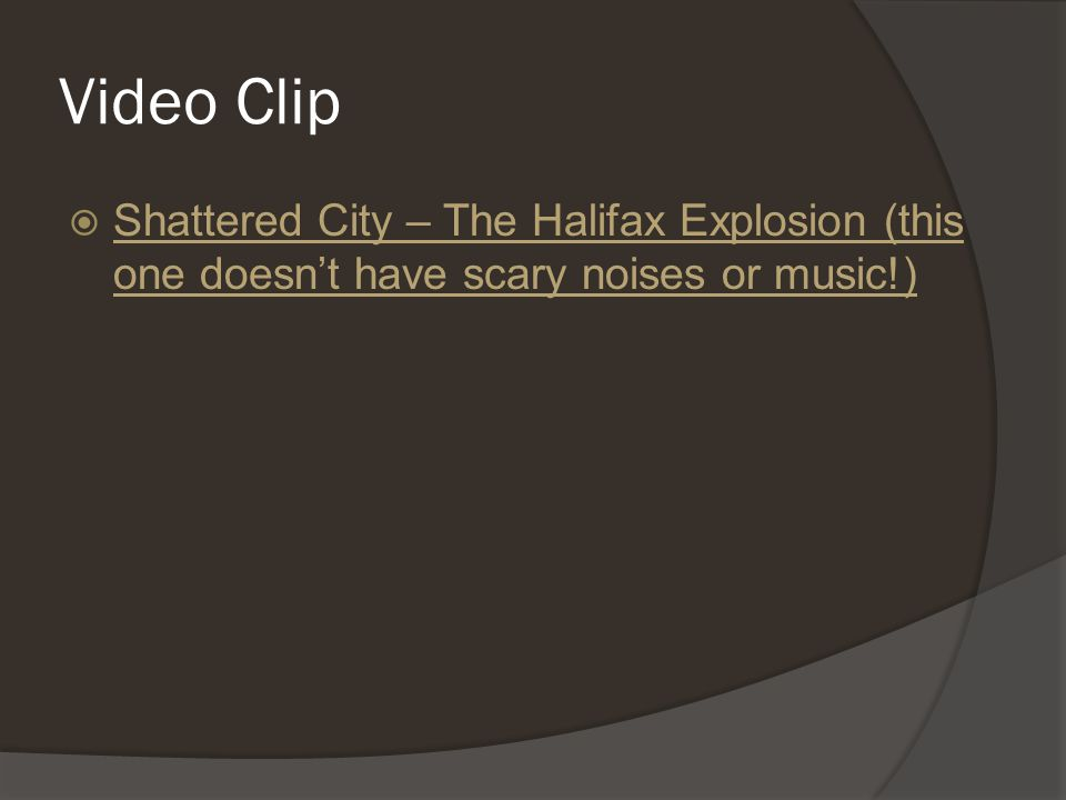 Video Clip  Shattered City – The Halifax Explosion (this one doesn't have scary noises or music!) Shattered City – The Halifax Explosion (this one doesn't have scary noises or music!)