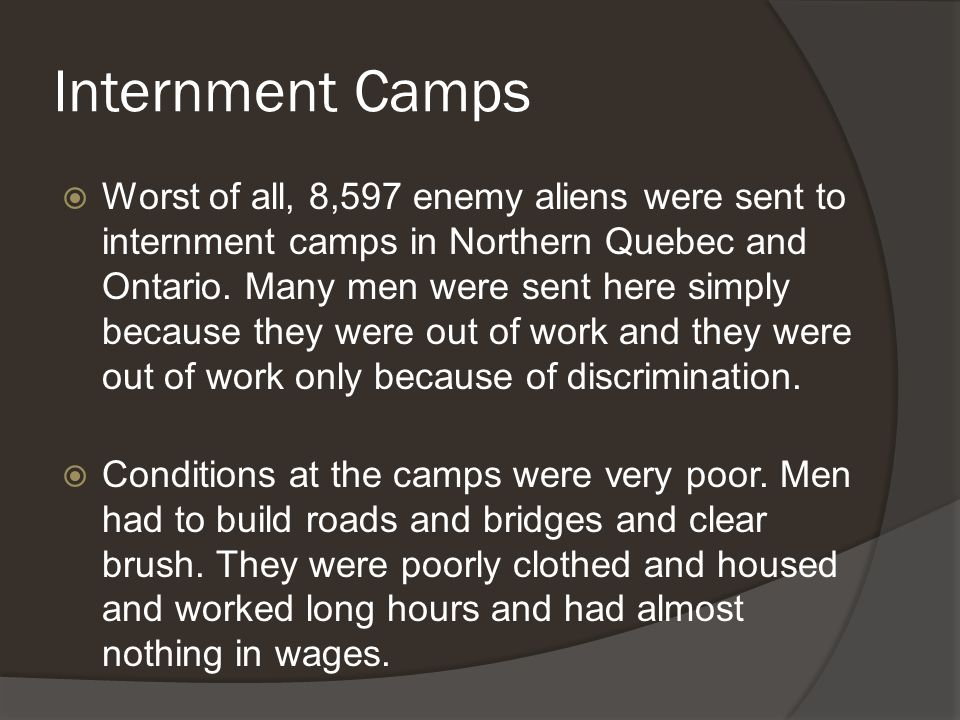 Internment Camps  Worst of all, 8,597 enemy aliens were sent to internment camps in Northern Quebec and Ontario.