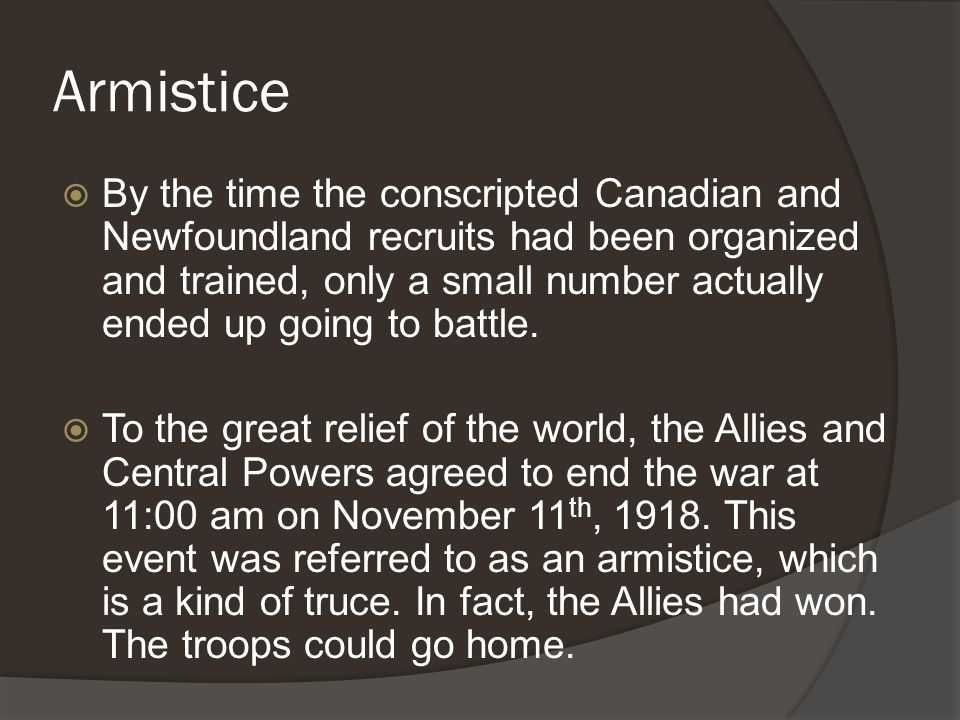 Armistice  By the time the conscripted Canadian and Newfoundland recruits had been organized and trained, only a small number actually ended up going to battle.