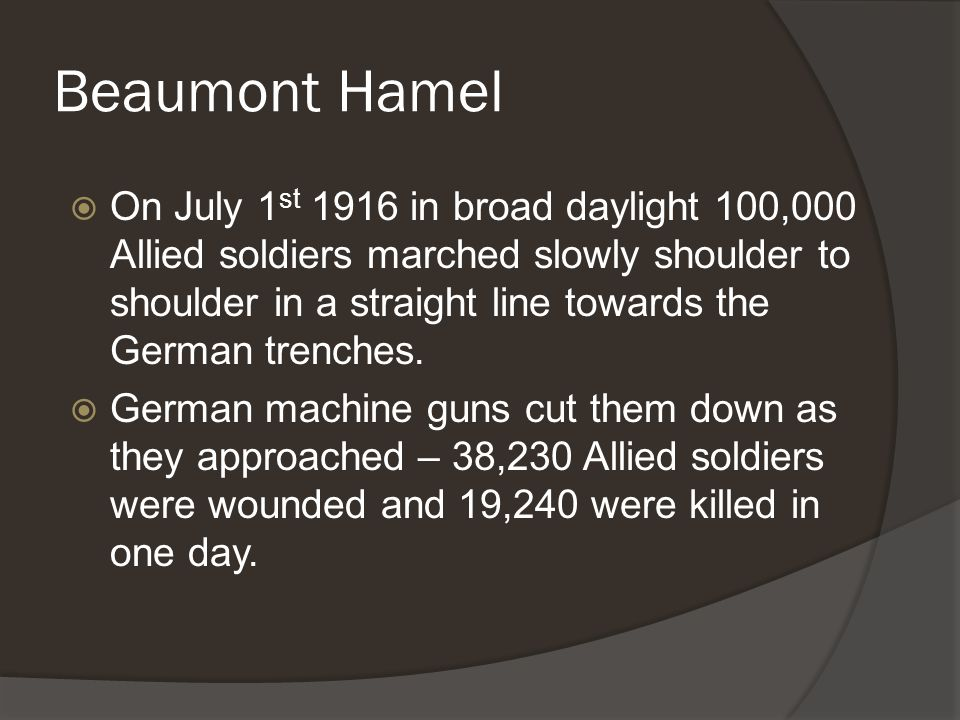 Beaumont Hamel  On July 1 st 1916 in broad daylight 100,000 Allied soldiers marched slowly shoulder to shoulder in a straight line towards the German trenches.