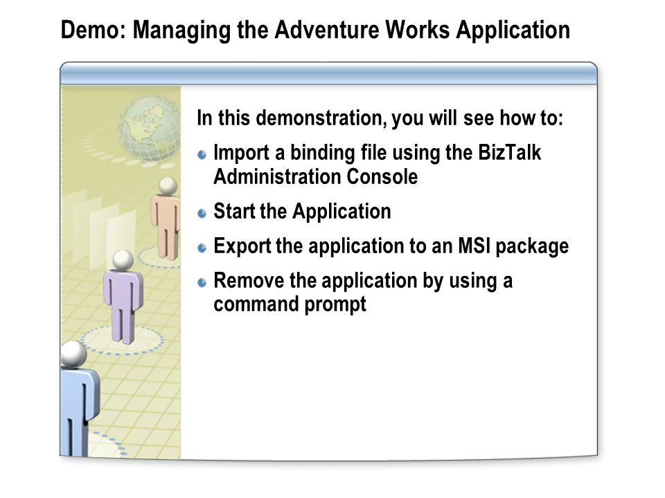 Demo: Managing the Adventure Works Application In this demonstration, you will see how to: Import a binding file using the BizTalk Administration Cons