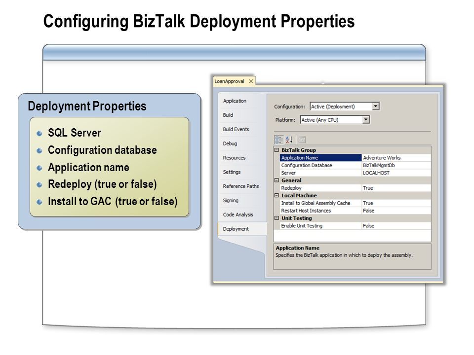 BizTalk Application Deployment Tools MethodUsage Visual Studio Developer tool (testing) Use the redeploy option to override same version Command-Line Deployment Administrator tool (production) Deploy assemblies Import and export bindings Deploy multiple assemblies to multiple servers BizTalk Administration Console Developer and IT Pro tool Import and export bindings Export applications as Windows Installer (MSI) packages