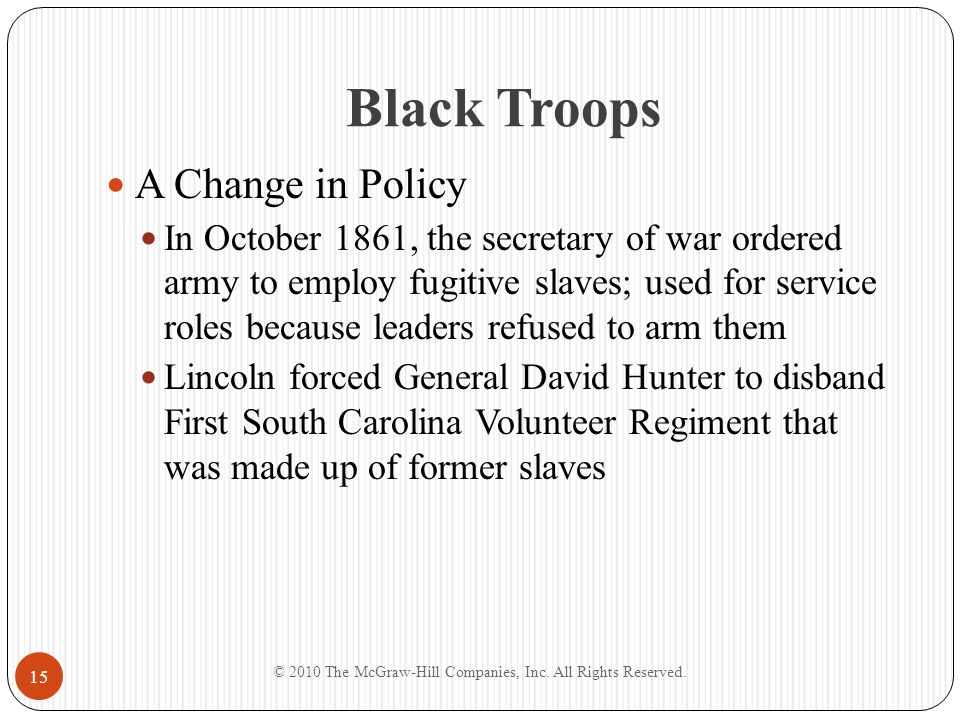 Black Troops A Change in Policy In October 1861, the secretary of war ordered army to employ fugitive slaves; used for service roles because leaders r