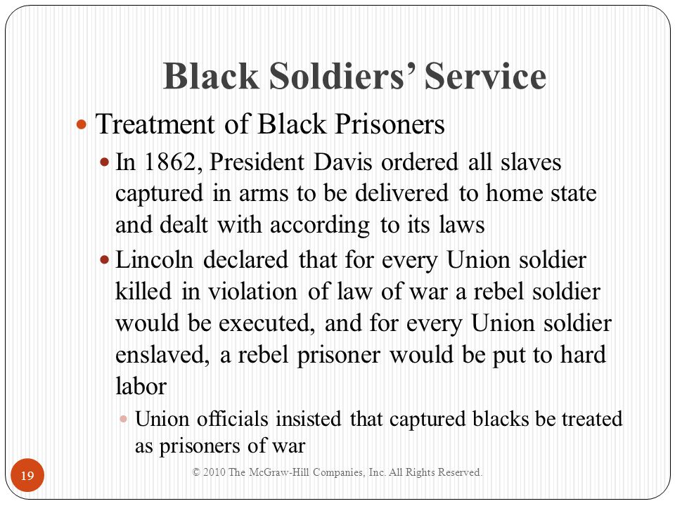 Black Soldiers' Service Treatment of Black Prisoners In 1862, President Davis ordered all slaves captured in arms to be delivered to home state and de