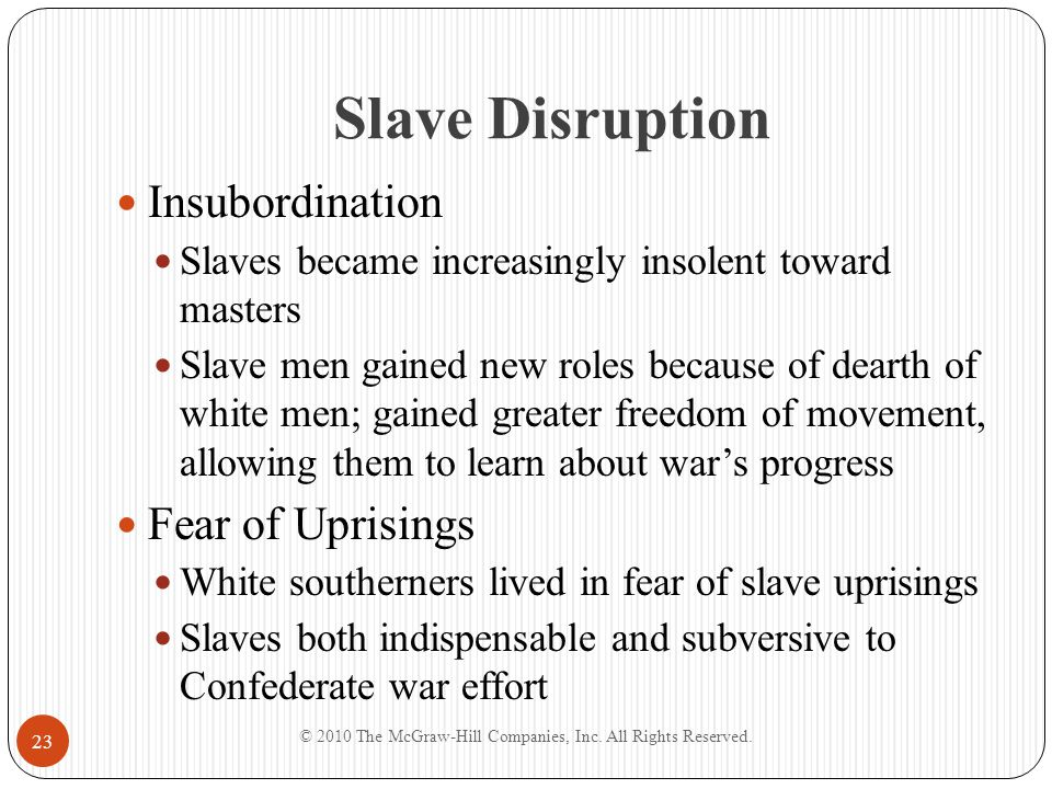 Slave Disruption Insubordination Slaves became increasingly insolent toward masters Slave men gained new roles because of dearth of white men; gained