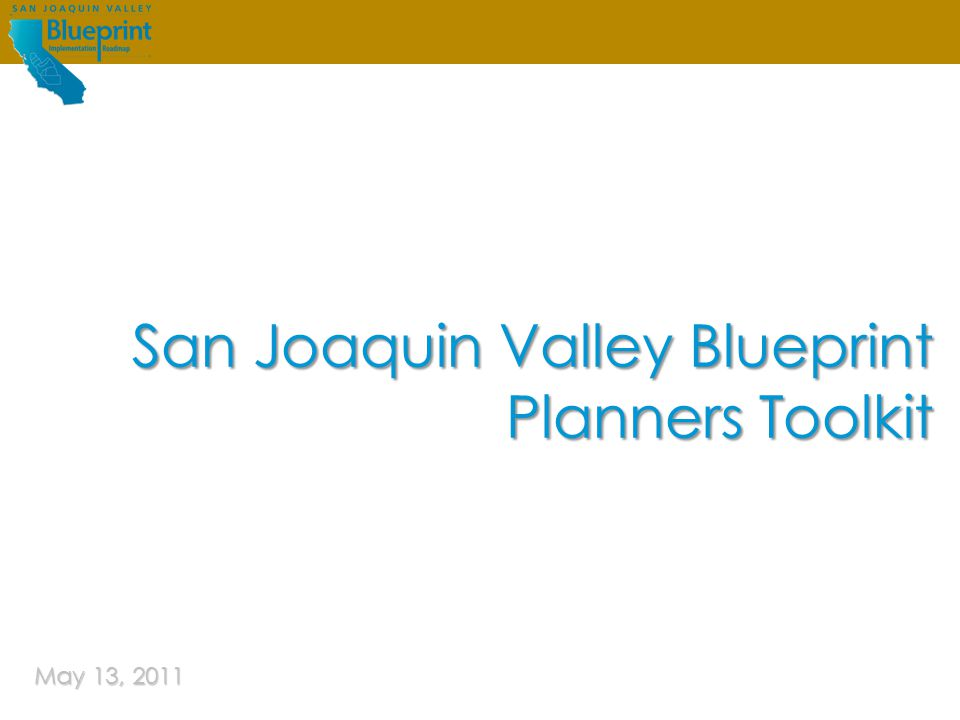 San Joaquin Valley Blueprint | Planners ToolkitMay 4, 2011 Guiding future growth IN THE San Joaquin Valley Purpose and Use Blueprint Roadmap Overview What is the Planners Toolkit.