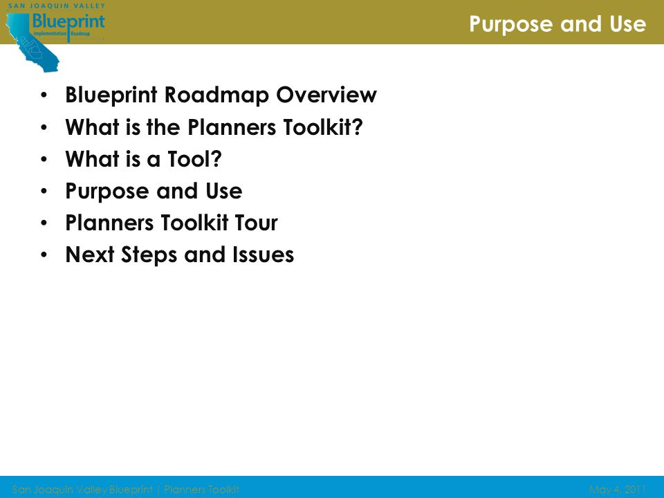 San Joaquin Valley Blueprint | Planners ToolkitMay 4, 2011 Guiding future growth IN THE San Joaquin Valley Roadmap Products Blueprint Planning Process Summary Guidance Framework Planners Toolkit Institutional Arrangements Whitepaper