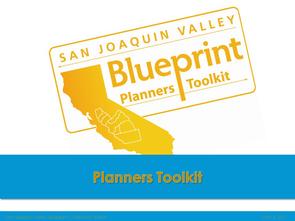 San Joaquin Valley Blueprint | Planners ToolkitMay 4, 2011 Guiding future growth IN THE San Joaquin Valley What is the Planners Toolkit.