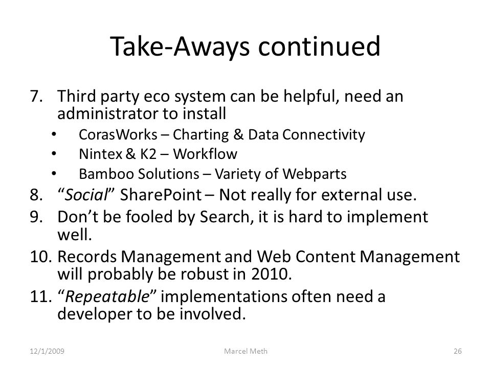 Take-Aways continued 7.Third party eco system can be helpful, need an administrator to install CorasWorks – Charting & Data Connectivity Nintex & K2 – Workflow Bamboo Solutions – Variety of Webparts 8. Social SharePoint – Not really for external use.