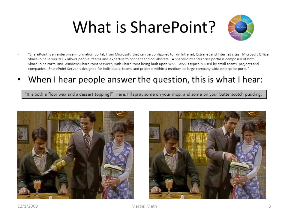 SharePoint To me, SharePoint is: The ability for end users to manage content in a variety of forms online without necessarily having to enlist IT to do so.